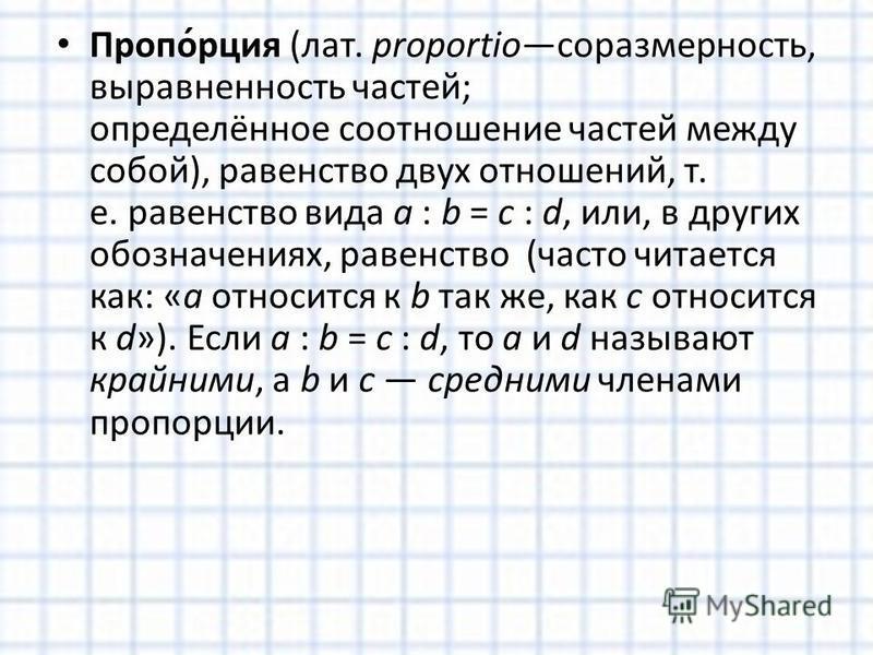 Пропо́рация (лат. proportioсоразмерность, выравненность частей; определённое соотношение частей между собой), равенство двух отношений, т. е. равенство вида a : b = c : d, или, в других обозначениях, равенство (часто читается как: «a относится к b та