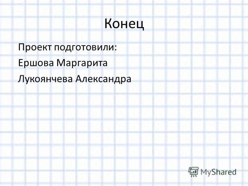 Конец Проект подготовили: Ершова Маргарита Лукоянчева Александра