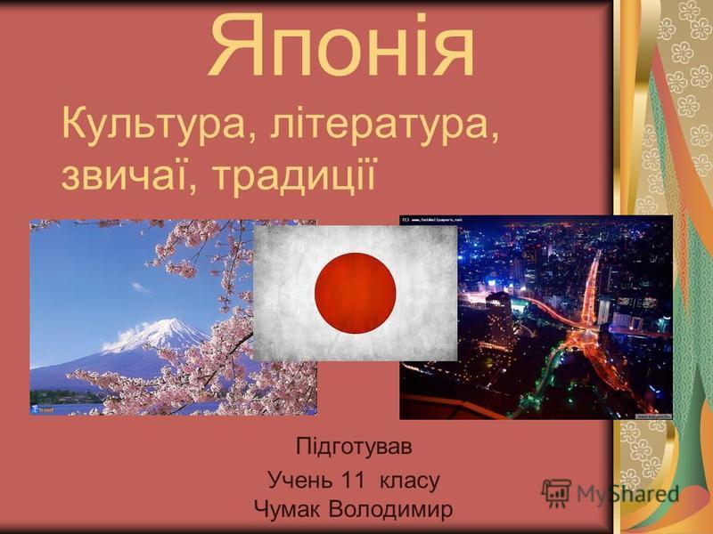Японія Культура, література, звичаї, традиції Підготував Учень 11 класу Чумак Володимир