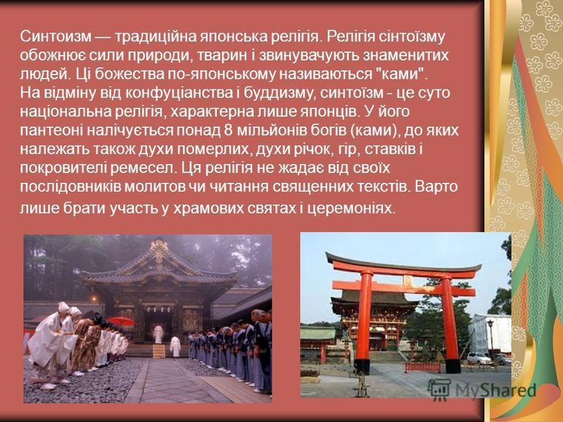 Синтоизм традиційна японська релігія. Релігія сінтоїзму обожнює сили природи, тварин і звинувачують знаменитих людей. Ці божества по-японському називаються