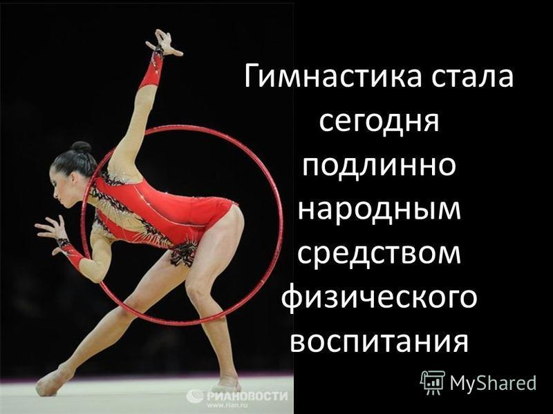 Гимнастика стала сегодня подлинно народным средством физического воспитания