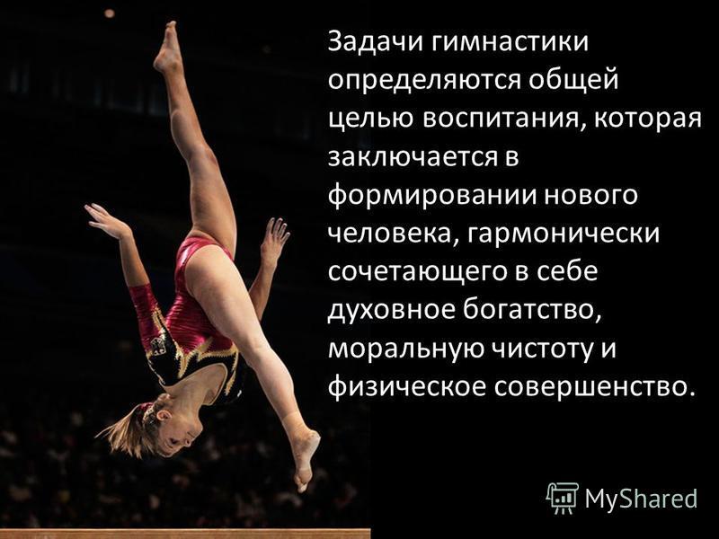 Задачи гимнастики определяются общей целью воспитания, которая заключается в формировании нового человека, гармонически сочетающего в себе духовное богатство, моральную чистоту и физическое совершенство.