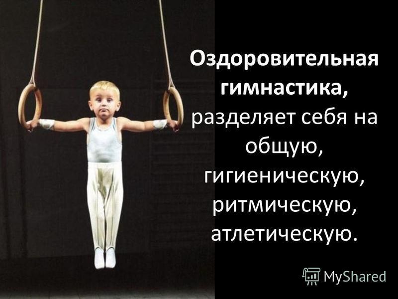 Оздоровительная гимнастика, разделяет себя на общую, гигиеническую, ритмическую, атлетическую.