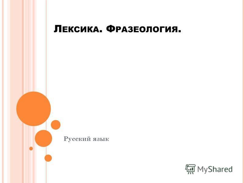 Л ЕКСИКА. Ф РАЗЕОЛОГИЯ. Русский язык