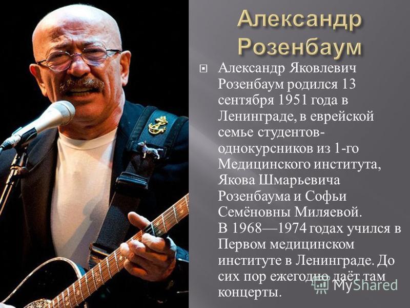 Александр Яковлевич Розенбаум родился 13 сентября 1951 года в Ленинграде, в еврейской семье студентов - однокурсников из 1- го Медицинского института, Якова Шмарьевича Розенбаума и Софьи Семёновны Миляевой. В 19681974 годах учился в Первом медицинско