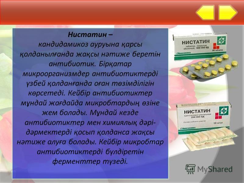 Нистатин – кандидамикоз ауруына қарсы қолданылғанда жақсы нәтиже берейтін антибиотик. Бірқатар микроорганизмдер антибиотиктерді үзбей қолданғанда оған төзімділігін көрсетеді. Кейбір антибиотиктер мұндай жағдайда микробтардың өзіне жом болады. Мұндай