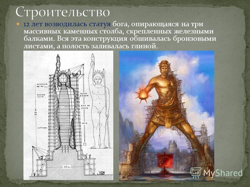 12 лет возводилась статуя бога, опирающаяся на три массивных каменных столба, скрепленных железными балками. Вся эта конструкция обшивалась бронзовыми листами, а полость заливалась глиной.