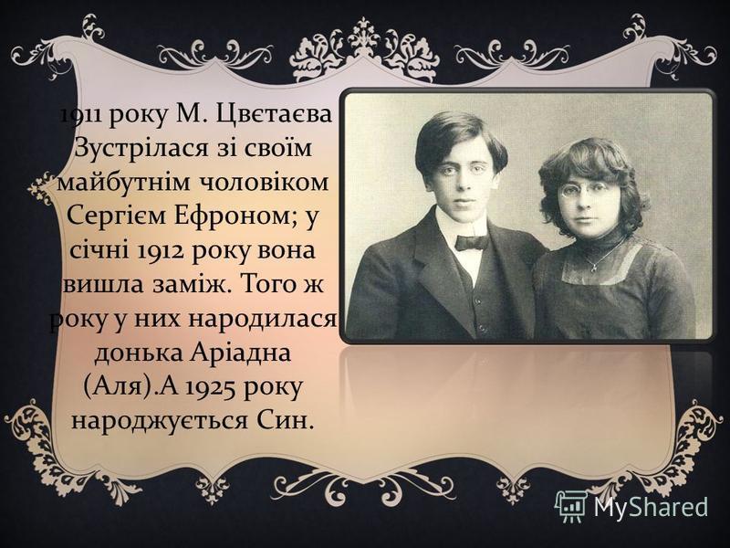 1911 року М. Цвєтаєва Зустрілася зі своїм майбутнім чоловіком Сергієм Ефроном ; у січні 1912 року вона вишла заміж. Того ж року у них народилася донька Аріадна ( Аля ). А 1925 року народжується Син.