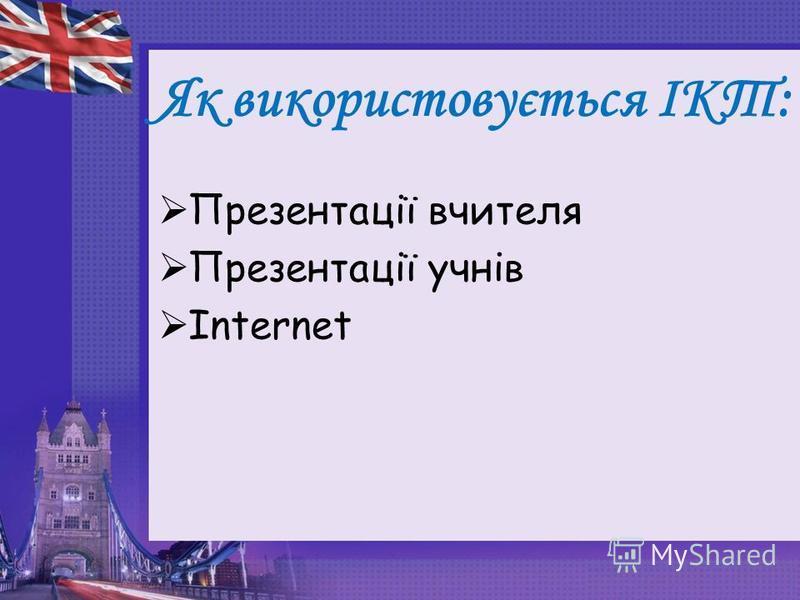 Як використовується ІКТ: Презентації вчителя Презентації учнів Internet
