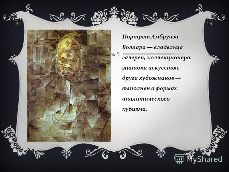 Портрет Амбруаза Воллара владельца галереи, коллекционера, знатока искусства, друга художников выполнен в формах аналитического кубизма.