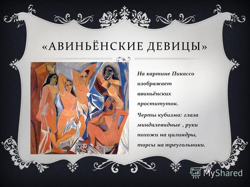 « АВИНЬЁНСКИЕ ДЕВИЦЫ » На картине Пикассо изображает авиньонских проституток. Черты кубизма : глаза миндалевидные, руки похожи на цилиндры, торсы на треугольники.