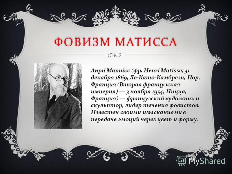 ФОВИЗМ МАТИССА Анри Матисс ( фр. Henri Matisse; 31 декабря 1869, Ле - Като - Камбрези, Нор, Франция ( Вторая французская империя ) 3 ноября 1954, Ницца, Франция ) французский художник и скульптор, лидер течения фовистов. Известен своими изысканиями в