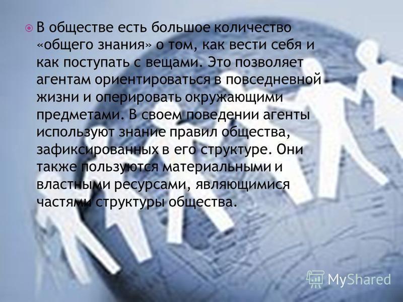 В обществе есть большое количество «общего знания» о том, как вести себя и как поступать с вещами. Это позволяет агентам ориентироваться в повседневной жизни и оперировать окружающими предметами. В своем поведении агенты используют знание правил обще