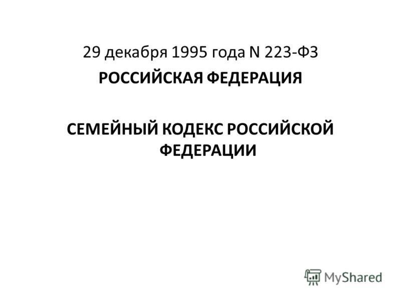 29 декабря 1995 года N 223-ФЗ РОССИЙСКАЯ ФЕДЕРАЦИЯ СЕМЕЙНЫЙ КОДЕКС РОССИЙСКОЙ ФЕДЕРАЦИИ