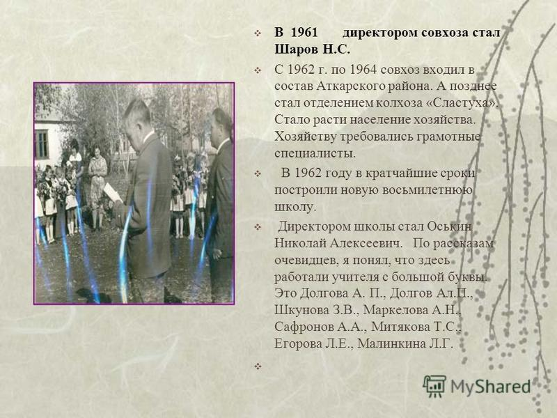 В 1961 директором совхоза стал Шаров Н.С. С 1962 г. по 1964 совхоз входил в состав Аткарского района. А позднее стал отделением колхоза «Сластуха». Стало расти население хозяйства. Хозяйству требовались грамотные специалисты. В 1962 году в кратчайшие