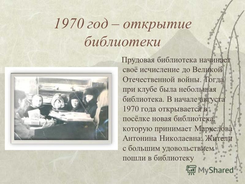 1970 год – открытие библиотеки Прудовая библиотека начинает своё исчисление до Великой Отечественной войны. Тогда при клубе была небольшая библиотека. В начале августа 1970 года открывается в посёлке новая библиотека, которую принимает Маркелова Анто