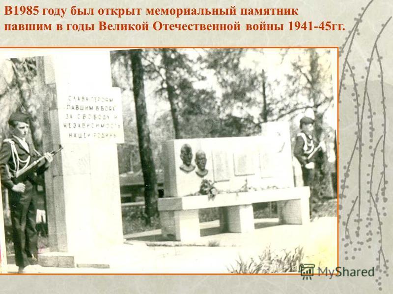 В1985 году был открыт мемориальный памятник павшим в годы Великой Отечественной войны 1941-45 гг.