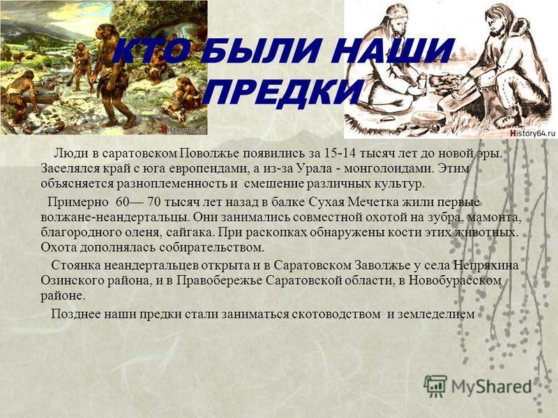 КТО БЫЛИ НАШИ ПРЕДКИ Люди в саратовском Поволжье появились за 15-14 тысяч лет до новой эры. Заселялся край с юга европеоидами, а из-за Урала - монголоидами. Этим объясняется разноплеменность и смешение различных культур. Примерно 60 70 тысяч лет наза