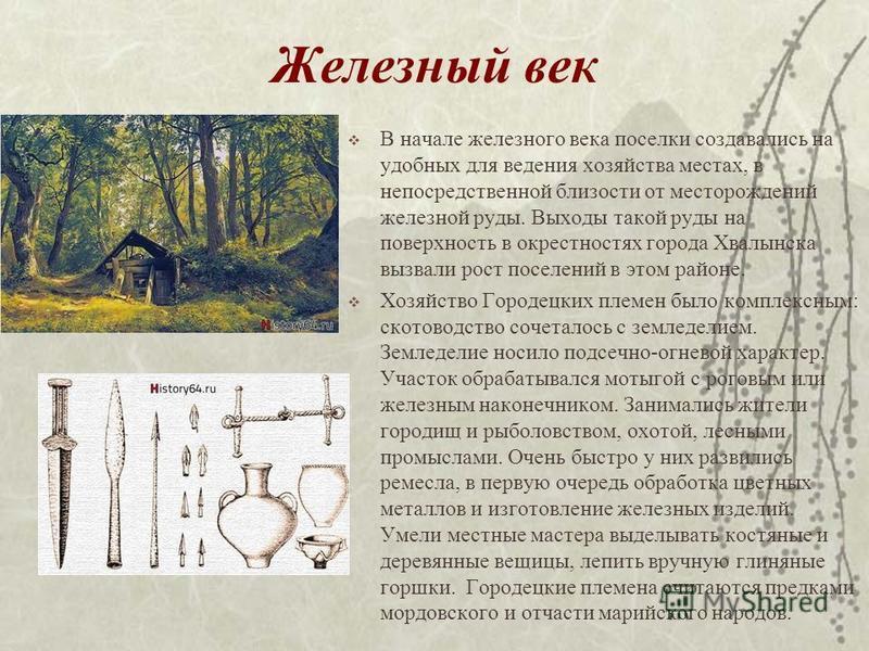 Железный век В начале железного века поселки создавались на удобных для ведения хозяйства местах, в непосредственной близости от месторождений железной руды. Выходы такой руды на поверхность в окрестностях города Хвалынска вызвали рост поселений в эт