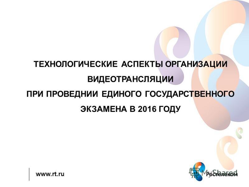 www.rt.ru ТЕХНОЛОГИЧЕСКИЕ АСПЕКТЫ ОРГАНИЗАЦИИ ВИДЕОТРАНСЛЯЦИИ ПРИ ПРОВЕДНИИ ЕДИНОГО ГОСУДАРСТВЕННОГО ЭКЗАМЕНА В 2016 ГОДУ