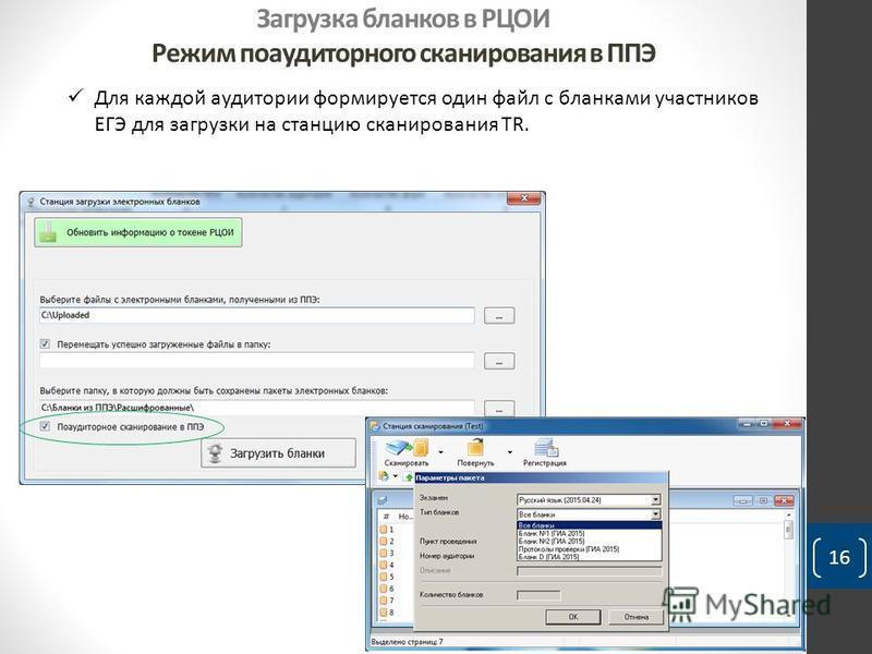 Загрузка бланков в РЦОИ Режим по аудиторного сканирования в ППЭ 16 Для каждой аудитории формируется один файл с бланками участников ЕГЭ для загрузки на станцию сканирования TR.