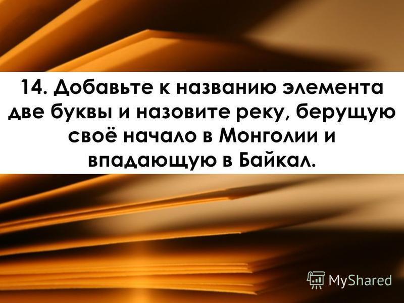 14. Добавьте к названию элемента две буквы и назовите реку, берущую своё начало в Монголии и впадающую в Байкал.