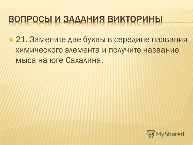 21. Замените две буквы в середине названия химического элемента и получите название мыса на юге Сахалина.
