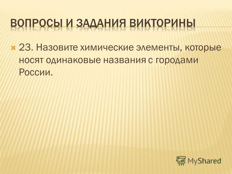 23. Назовите химические элементы, которые носят одинаковые названия с городами России.