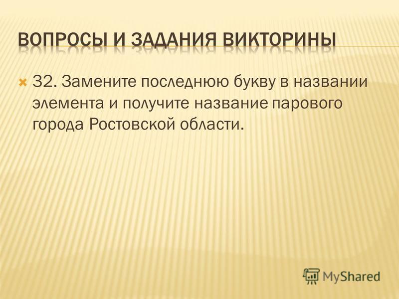 32. Замените последнюю букву в названии элемента и получите название парового города Ростовской области.
