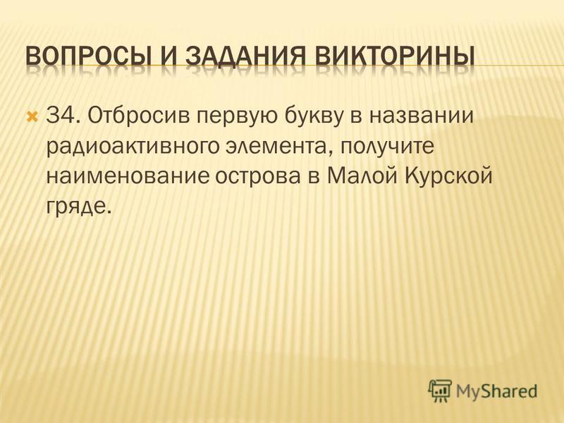 34. Отбросив первую букву в названии радиоактивного элемента, получите наименование острова в Малой Курской гряде.