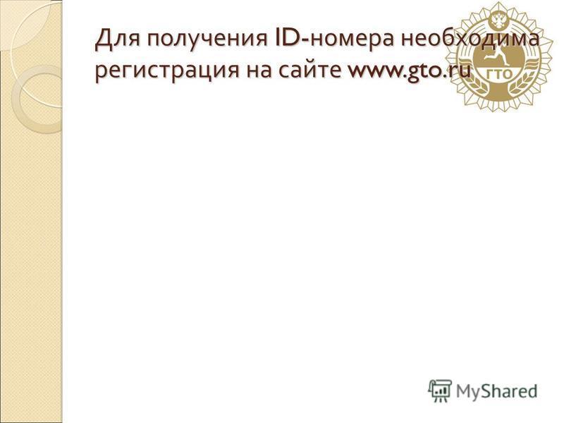 Для получения ID- номера необходима регистрация на сайте www.gto.ru