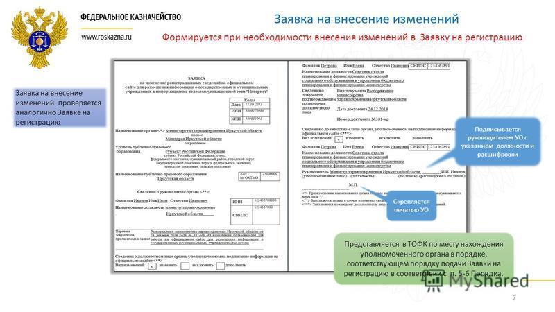 7 Заявка на внесение изменений Подписывается руководителем УО с указанием должности и расшифровки Скрепляется печатью УО Представляется в ТОФК по месту нахождения уполномоченного органа в порядке, соответствующем порядку подачи Заявки на регистрацию