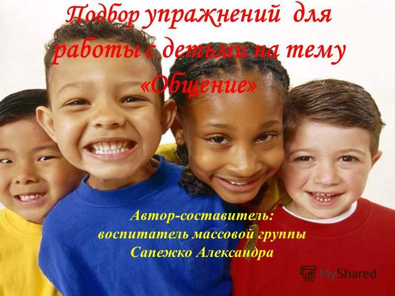 Подбор упражнений для работы с детьми на тему «Общение» Автор-составитель: воспитатель массовой группы Сапежко Александра
