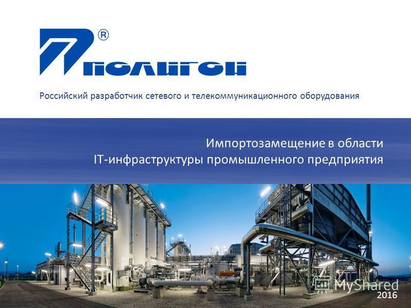 2016 Импортозамещение в области IT-инфраструктуры промышленного предприятия Российский разработчик сетевого и телекоммуникационного оборудования