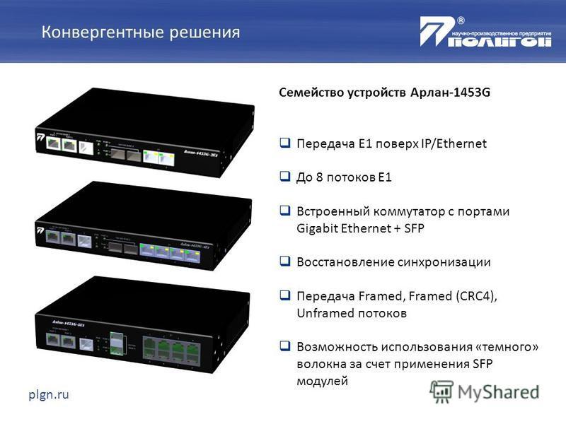 plgn.ru Семейство устройств Арлан-1453G Передача E1 поверх IP/Ethernet До 8 потоков E1 Встроенный коммутатор с портами Gigabit Ethernet + SFP Восстановление синхронизации Передача Framed, Framed (CRC4), Unframed потоков Возможность использования «тем
