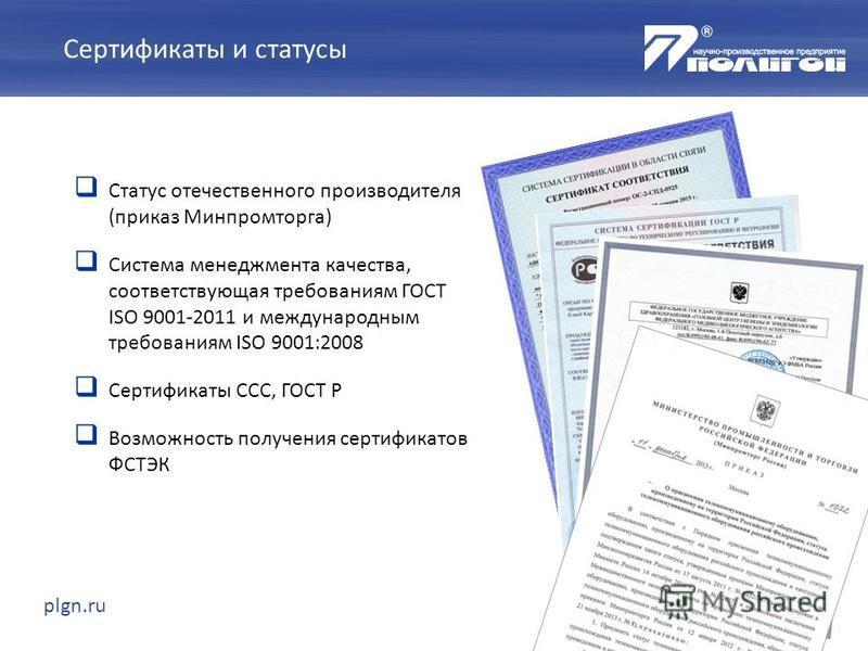 Статус отечественного производителя (приказ Минпромторга) Система менеджмента качества, соответствующая требованиям ГОСТ ISO 9001-2011 и международным требованиям ISO 9001:2008 Сертификаты ССС, ГОСТ Р Возможность получения сертификатов ФСТЭК plgn.ru