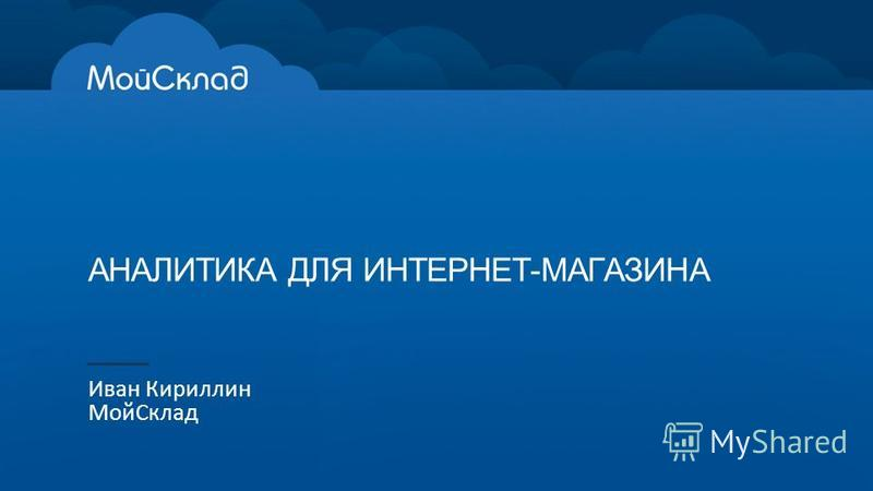 АНАЛИТИКА ДЛЯ ИНТЕРНЕТ-МАГАЗИНА Иван Кириллин Мой Склад