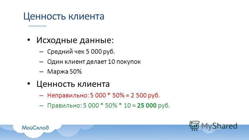 Ценность клиента Исходные данные: – Средний чек 5 000 руб. – Один клиент делает 10 покупок – Маржа 50% Ценность клиента – Неправильно: 5 000 * 50% = 2 500 руб. – Правильно: 5 000 * 50% * 10 = 25 000 руб.