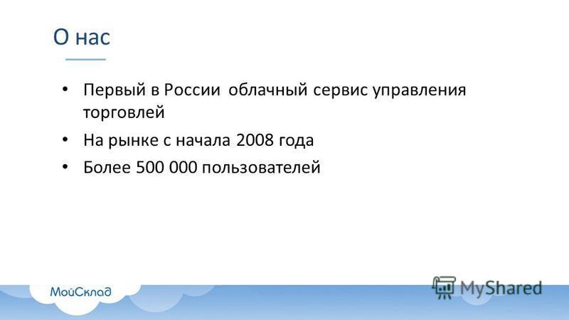 О нас Первый в России облачный сервис управления торговлей На рынке с начала 2008 года Более 500 000 пользователей