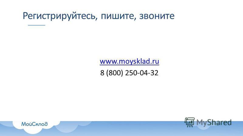 Регистрируйтесь, пишите, звоните www.moysklad.ru 8 (800) 250-04-32
