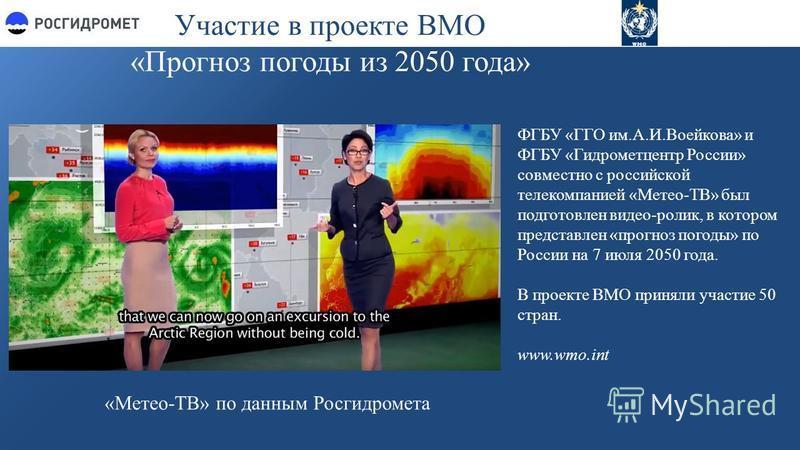Участие в проекте ВМО «Прогноз погоды из 2050 года» ФГБУ «ГГО им.А.И.Воейкова» и ФГБУ «Гидрометцентр России» совместно с российской телекомпанией «Метео-ТВ» был подготовлен видео-ролик, в котором представлен «прогноз погоды» по России на 7 июля 2050