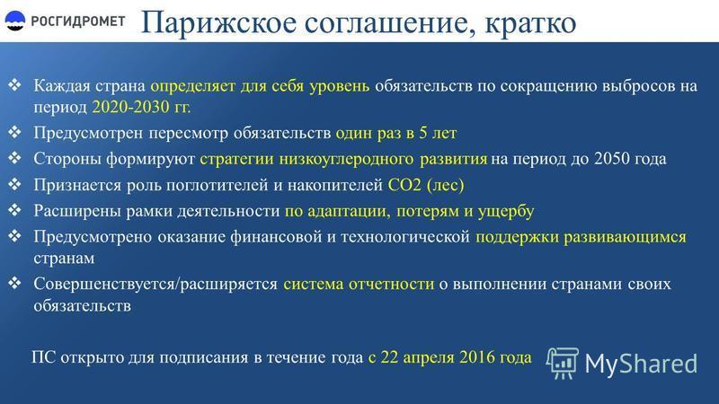 Парижское соглашение, кратко Каждая страна определяет для себя уровень обязательств по сокращению выбросов на период 2020-2030 гг. Предусмотрен пересмотр обязательств один раз в 5 лет Стороны формируют стратегии низко углеродного развития на период д