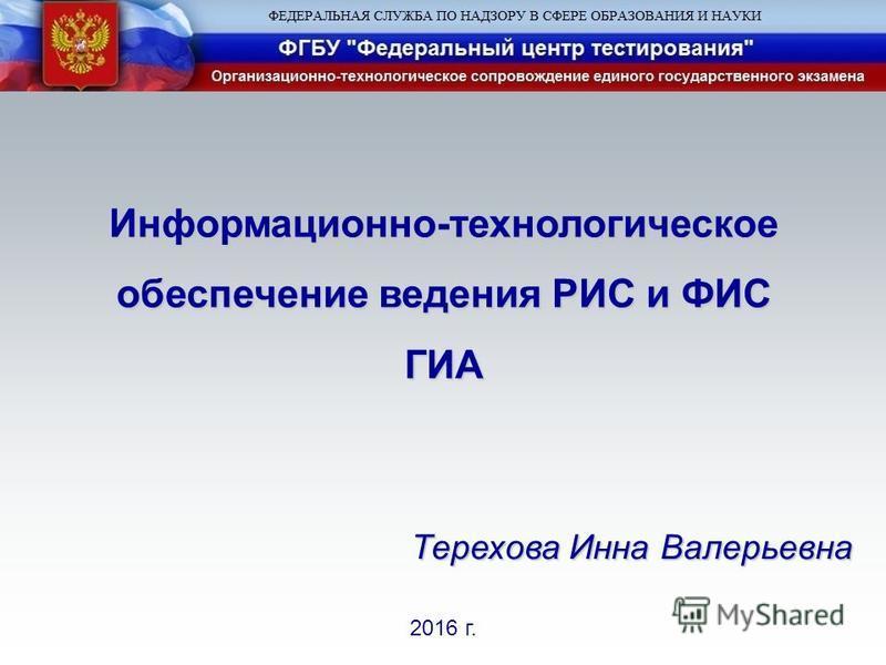 2016 г. Информационно-технологическое обеспечение ведения РИС и ФИС ГИА Терехова Инна Валерьевна