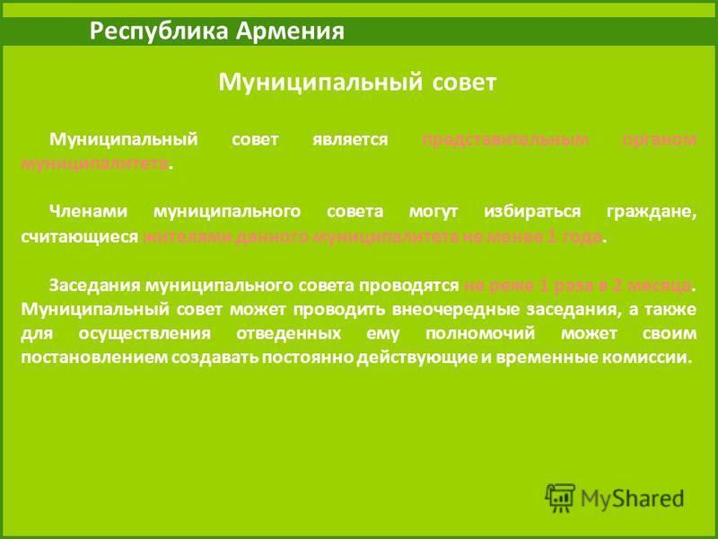 Республика Армения Муниципальный совет Муниципальный совет является представительным органом муниципалитета. Членами муниципального совета могут избираться граждане, считающиеся жителями данного муниципалитета не менее 1 года. Заседания муниципальног
