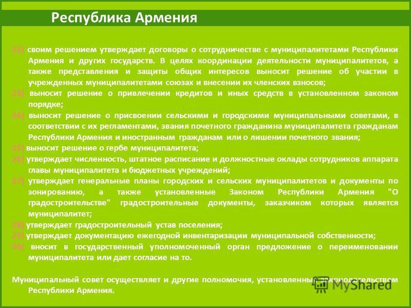 Республика Армения 22) своим решением утверждает договоры о сотрудничестве с муниципалитетами Республики Армения и других государств. В целях координации деятельности муниципалитетов, а также представления и защиты общих интересов выносит решение об
