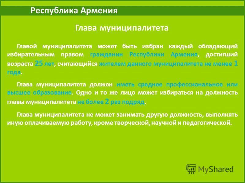 Республика Армения Глава муниципалитета Главой муниципалитета может быть избран каждый обладающий избирательным правом гражданин Республики Армения, достигший возраста 25 лет, считающийся жителем данного муниципалитета не менее 1 года. Глава муниципа