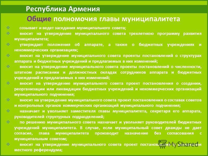 Республика Армения Общие полномочия главы муниципалитета созывает и ведет заседания муниципального совета; вносит на утверждение муниципального совета трехлетнюю программу развития муниципалитета; утверждает положения об аппарате, а также о бюджетных