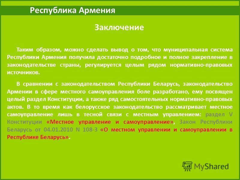 Республика Армения Таким образом, можно сделать вывод о том, что муниципальная система Республики Армения получила достаточно подробное и полное закрепление в законодательстве страны, регулируется целым рядом нормативно-правовых источников. В сравнен