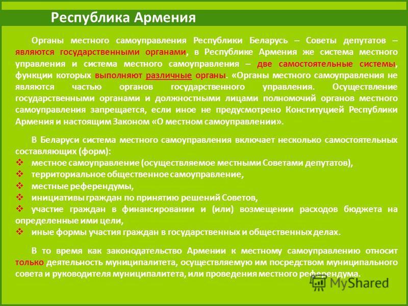 Республика Армения Органы местного самоуправления Республики Беларусь – Советы депутатов – являются государственными органами, в Республике Армения же система местного управления и система местного самоуправления – две самостоятельные системы, функци