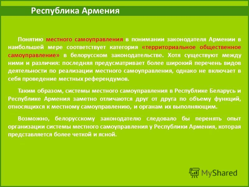 Республика Армения Понятию местного самоуправления в понимании законодателя Армении в наибольшей мере соответствует категория «территориальное общественное самоуправление» в белорусском законодательстве. Хотя существуют между ними и различия: последн